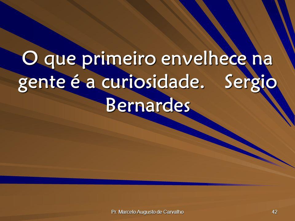 Pr. Marcelo Augusto de Carvalho 42 O que primeiro envelhece na gente é a curiosidade.Sergio Bernardes