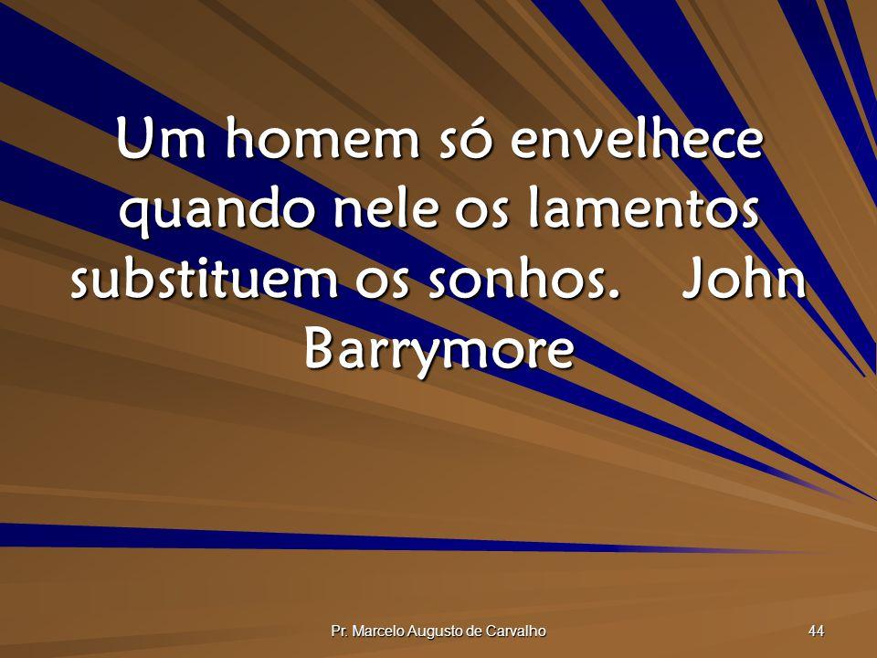 Pr. Marcelo Augusto de Carvalho 44 Um homem só envelhece quando nele os lamentos substituem os sonhos.John Barrymore