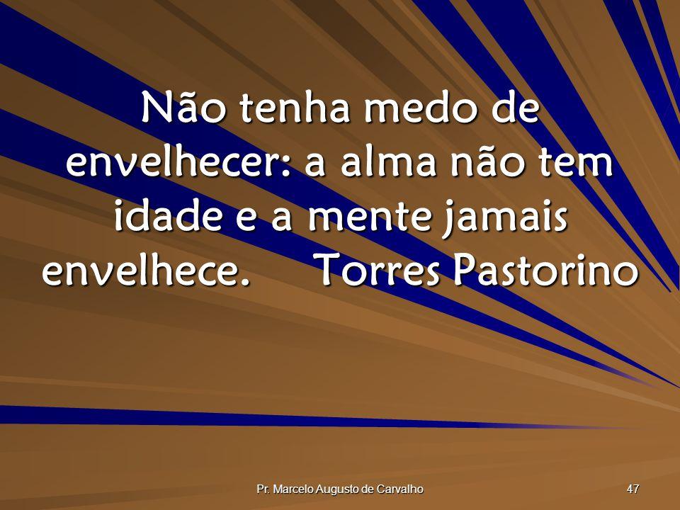 Pr. Marcelo Augusto de Carvalho 47 Não tenha medo de envelhecer: a alma não tem idade e a mente jamais envelhece.Torres Pastorino