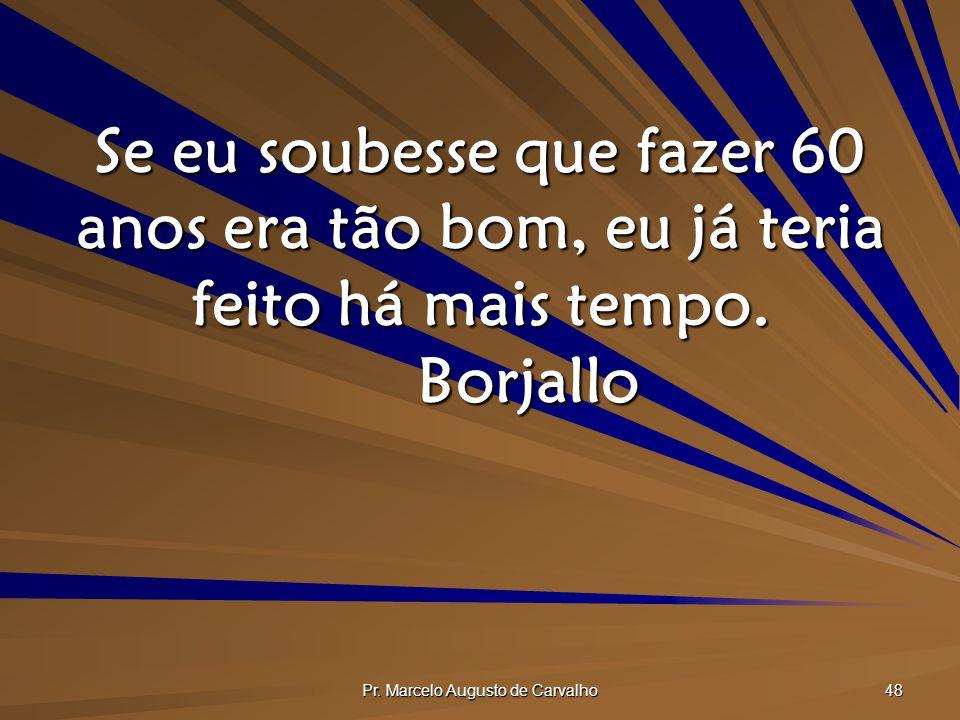 Pr. Marcelo Augusto de Carvalho 48 Se eu soubesse que fazer 60 anos era tão bom, eu já teria feito há mais tempo. Borjallo