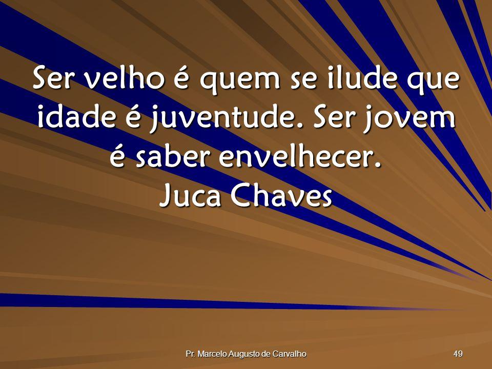 Pr.Marcelo Augusto de Carvalho 49 Ser velho é quem se ilude que idade é juventude.