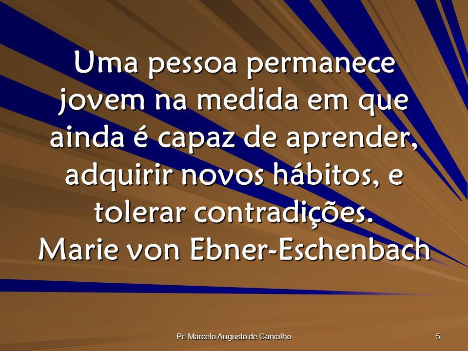Pr. Marcelo Augusto de Carvalho 5 Uma pessoa permanece jovem na medida em que ainda é capaz de aprender, adquirir novos hábitos, e tolerar contradiçõe