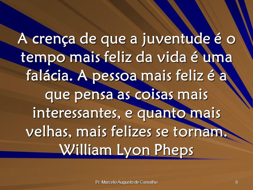 Pr. Marcelo Augusto de Carvalho 8 A crença de que a juventude é o tempo mais feliz da vida é uma falácia. A pessoa mais feliz é a que pensa as coisas
