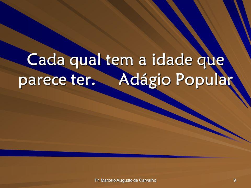 Pr. Marcelo Augusto de Carvalho 9 Cada qual tem a idade que parece ter.Adágio Popular