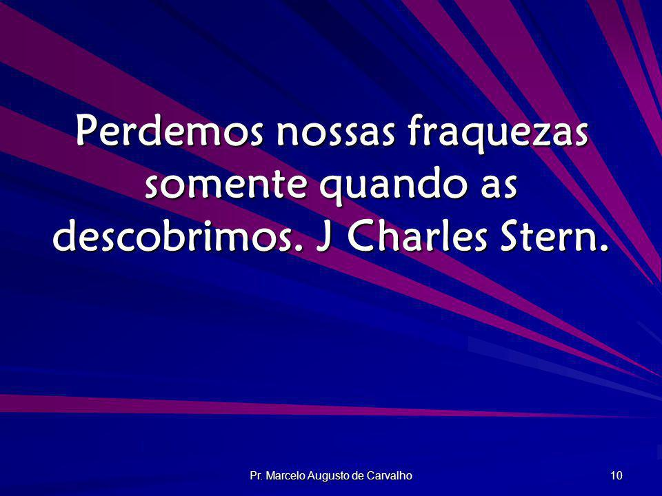 Pr. Marcelo Augusto de Carvalho 10 Perdemos nossas fraquezas somente quando as descobrimos. J Charles Stern.