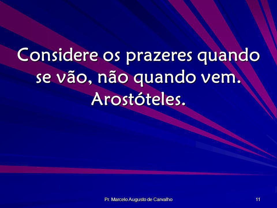 Pr. Marcelo Augusto de Carvalho 11 Considere os prazeres quando se vão, não quando vem. Arostóteles.