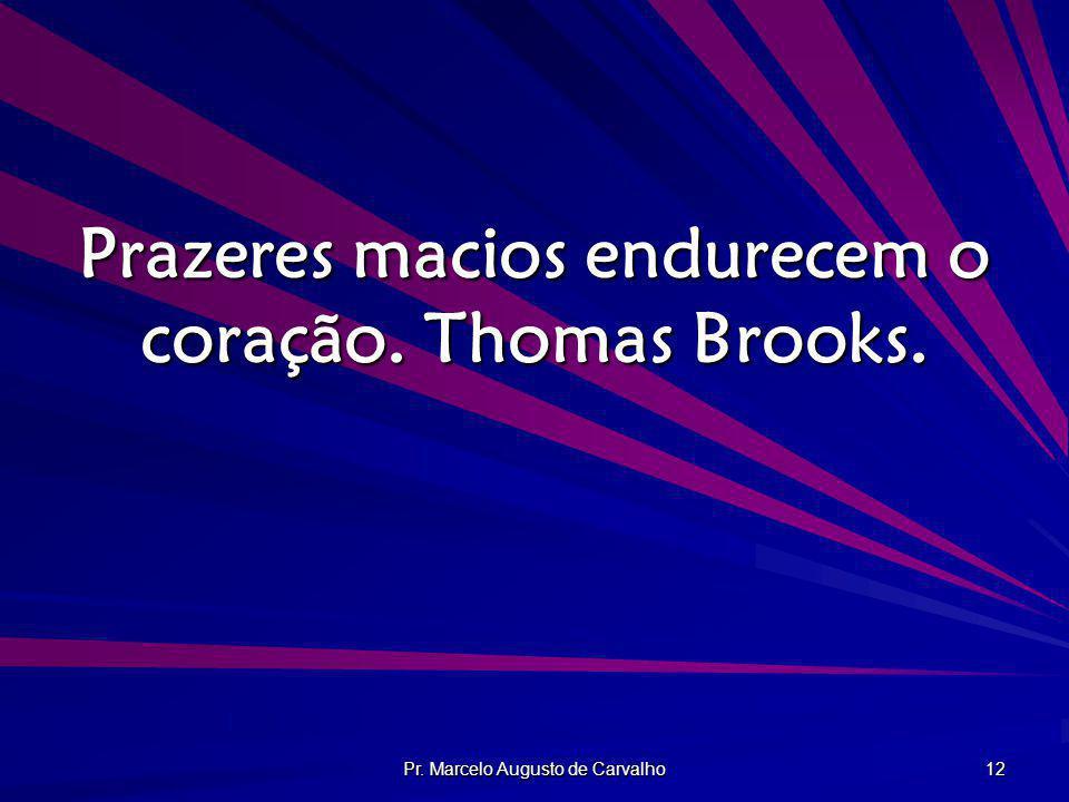 Pr. Marcelo Augusto de Carvalho 12 Prazeres macios endurecem o coração. Thomas Brooks.