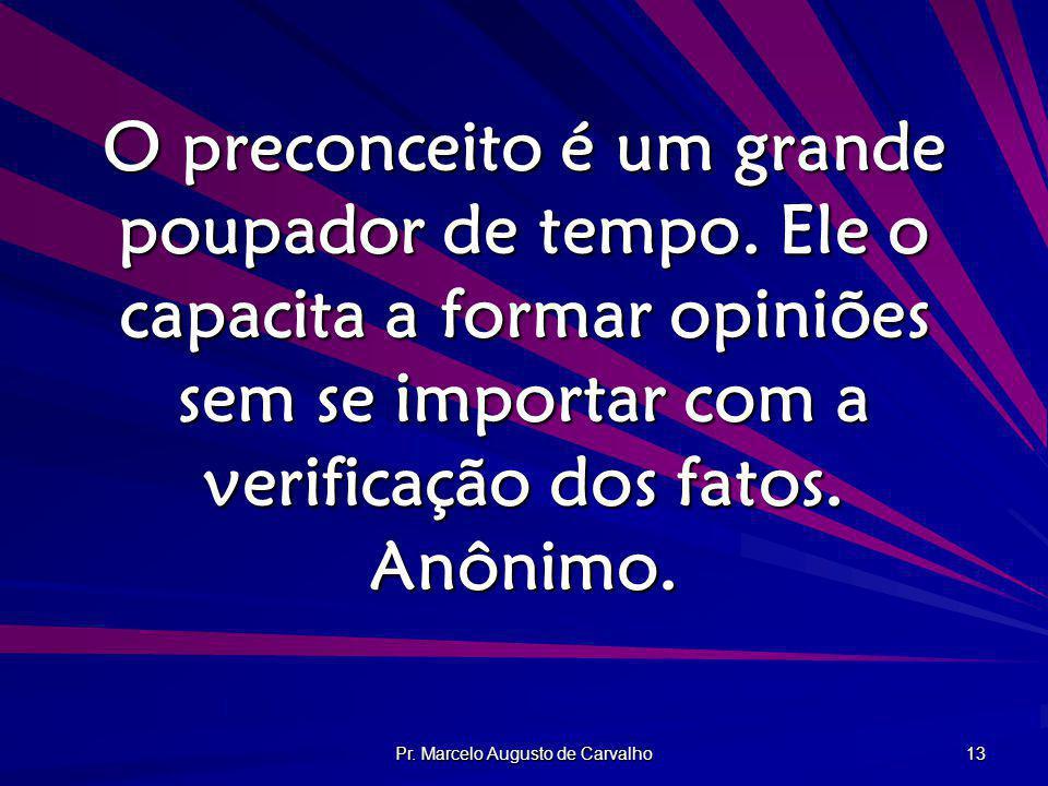 Pr. Marcelo Augusto de Carvalho 13 O preconceito é um grande poupador de tempo. Ele o capacita a formar opiniões sem se importar com a verificação dos