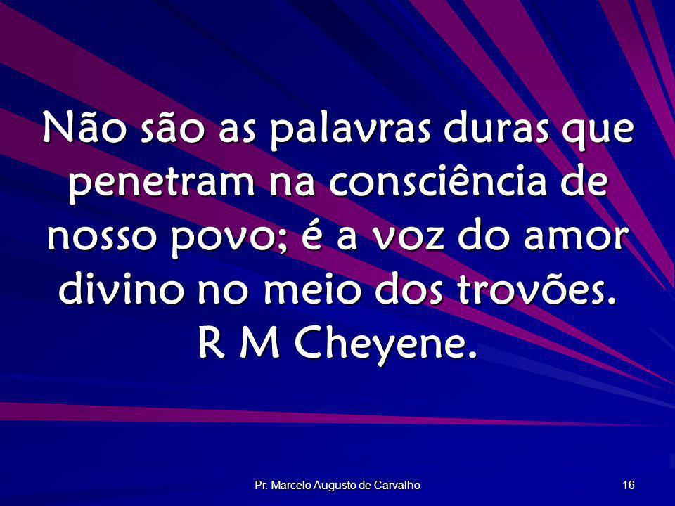 Pr. Marcelo Augusto de Carvalho 16 Não são as palavras duras que penetram na consciência de nosso povo; é a voz do amor divino no meio dos trovões. R