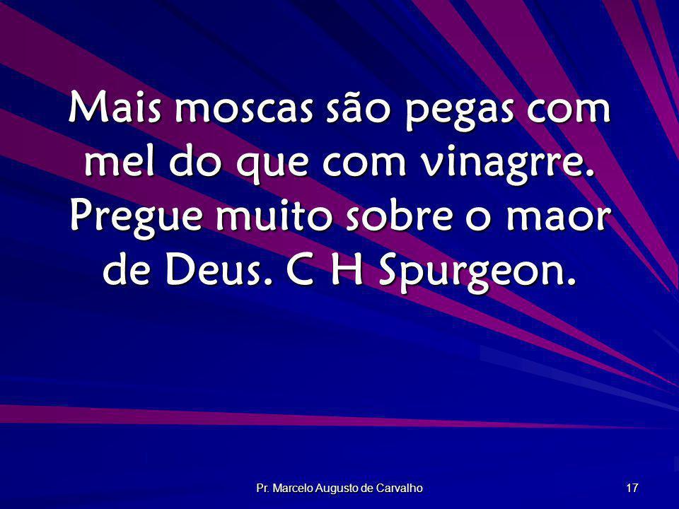 Pr. Marcelo Augusto de Carvalho 17 Mais moscas são pegas com mel do que com vinagrre. Pregue muito sobre o maor de Deus. C H Spurgeon.