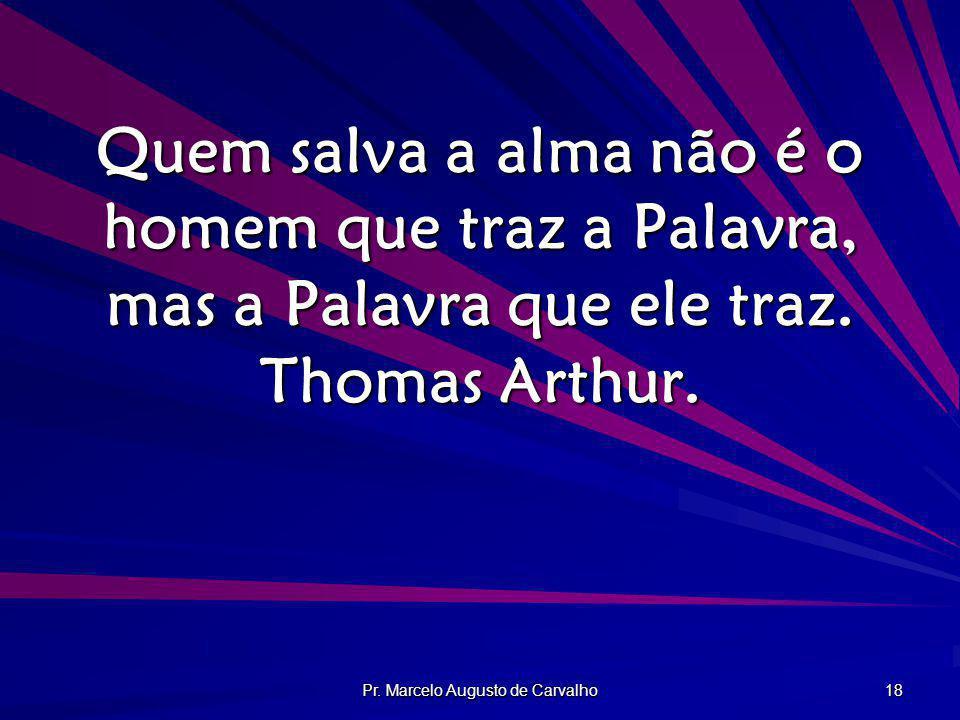 Pr. Marcelo Augusto de Carvalho 18 Quem salva a alma não é o homem que traz a Palavra, mas a Palavra que ele traz. Thomas Arthur.