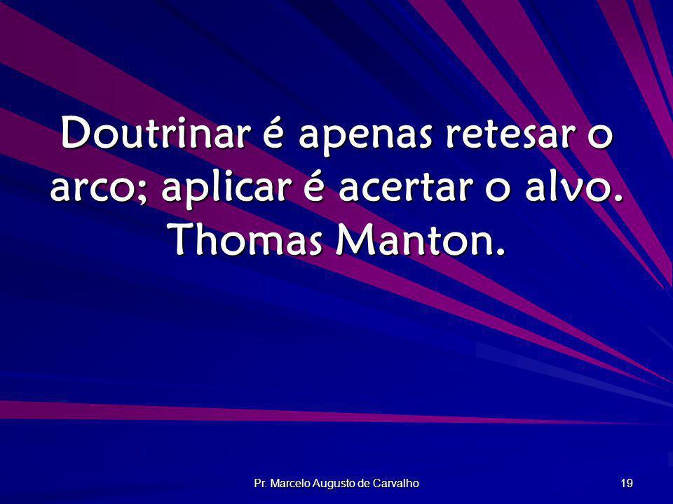 Pr. Marcelo Augusto de Carvalho 19 Doutrinar é apenas retesar o arco; aplicar é acertar o alvo. Thomas Manton.