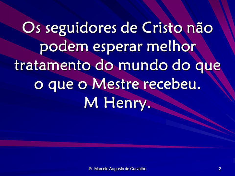 Pr. Marcelo Augusto de Carvalho 2 Os seguidores de Cristo não podem esperar melhor tratamento do mundo do que o que o Mestre recebeu. M Henry.