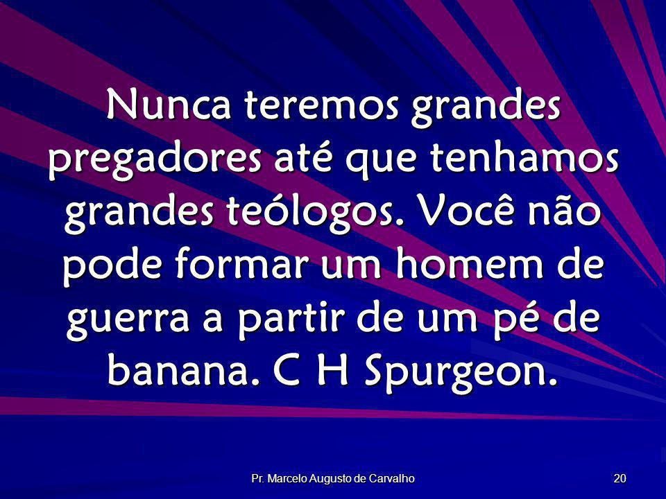 Pr. Marcelo Augusto de Carvalho 20 Nunca teremos grandes pregadores até que tenhamos grandes teólogos. Você não pode formar um homem de guerra a parti