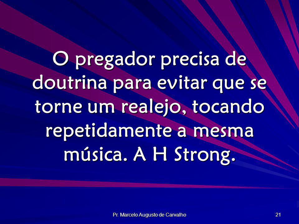 Pr. Marcelo Augusto de Carvalho 21 O pregador precisa de doutrina para evitar que se torne um realejo, tocando repetidamente a mesma música. A H Stron