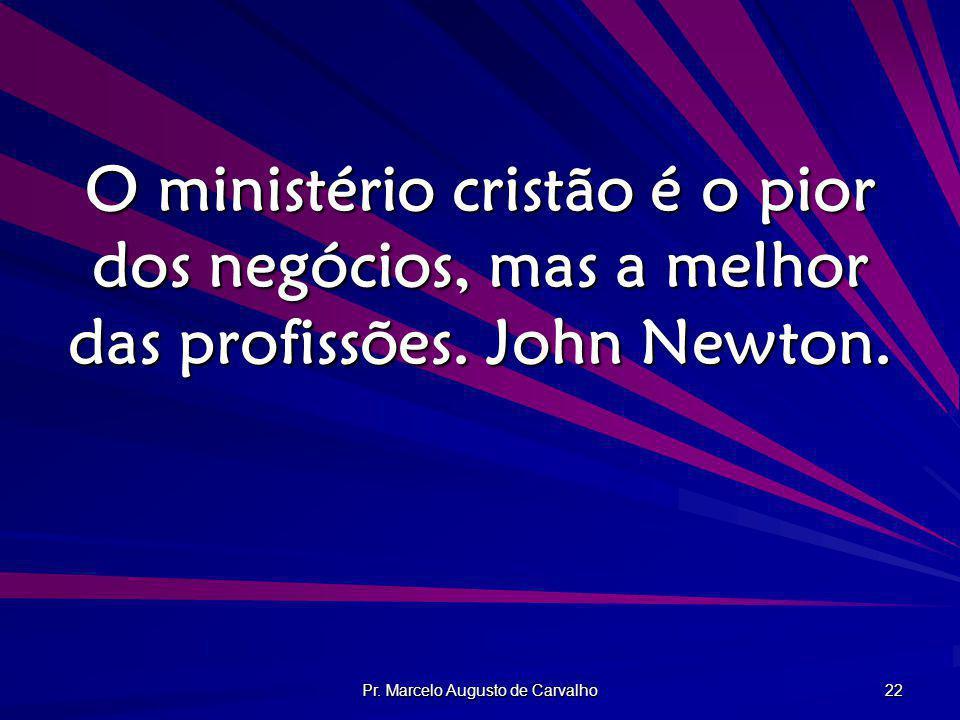 Pr. Marcelo Augusto de Carvalho 22 O ministério cristão é o pior dos negócios, mas a melhor das profissões. John Newton.