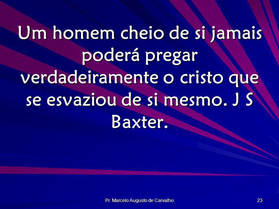 Pr. Marcelo Augusto de Carvalho 23 Um homem cheio de si jamais poderá pregar verdadeiramente o cristo que se esvaziou de si mesmo. J S Baxter.