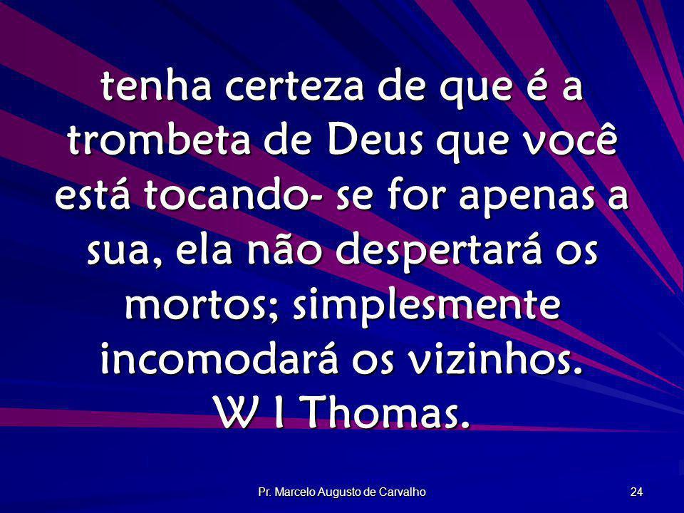 Pr. Marcelo Augusto de Carvalho 24 tenha certeza de que é a trombeta de Deus que você está tocando- se for apenas a sua, ela não despertará os mortos;