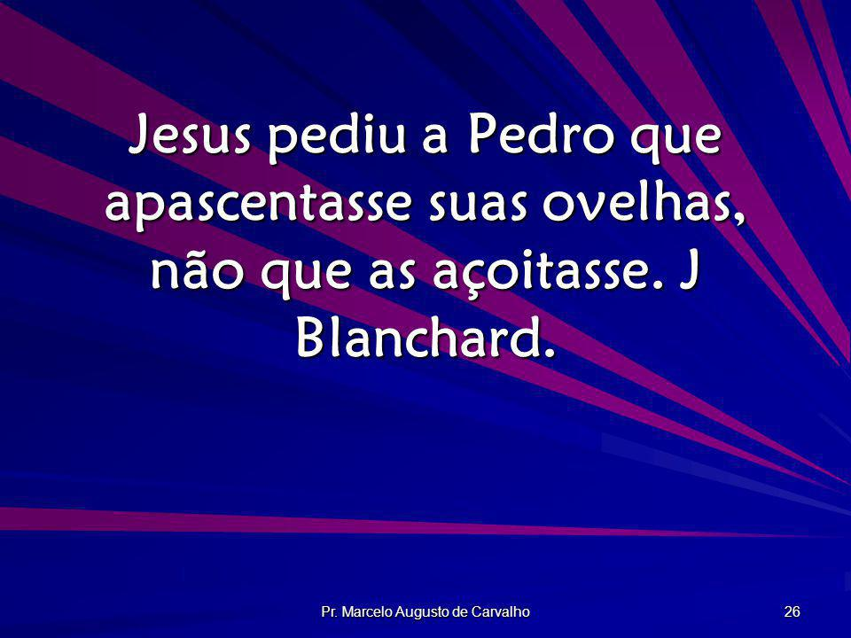 Pr. Marcelo Augusto de Carvalho 26 Jesus pediu a Pedro que apascentasse suas ovelhas, não que as açoitasse. J Blanchard.