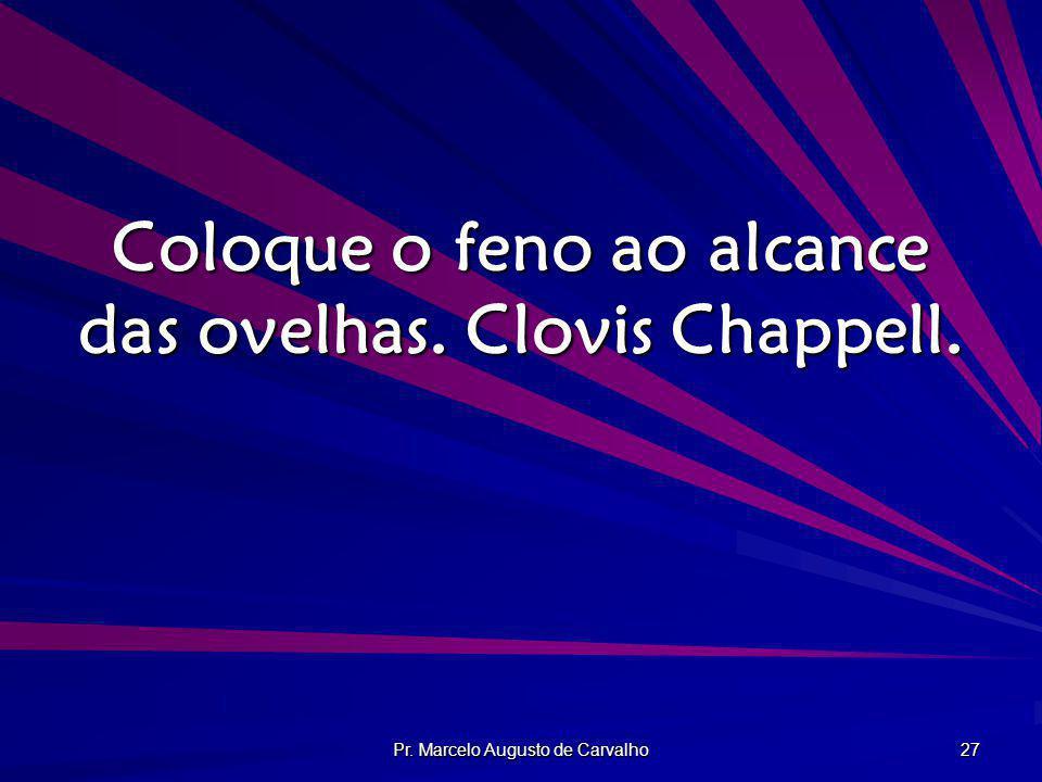 Pr. Marcelo Augusto de Carvalho 27 Coloque o feno ao alcance das ovelhas. Clovis Chappell.