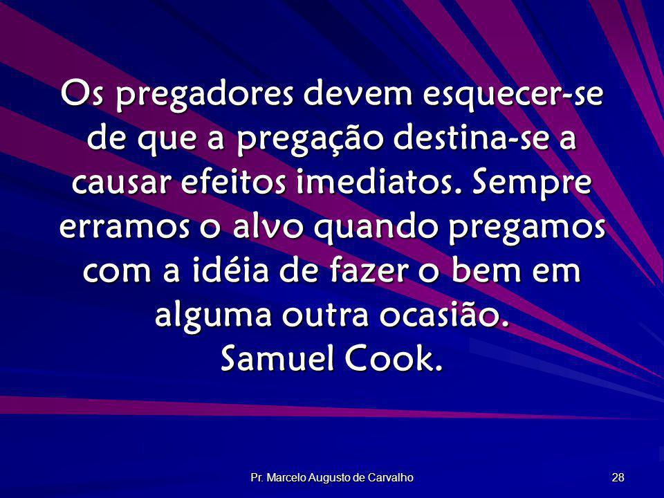 Pr. Marcelo Augusto de Carvalho 28 Os pregadores devem esquecer-se de que a pregação destina-se a causar efeitos imediatos. Sempre erramos o alvo quan