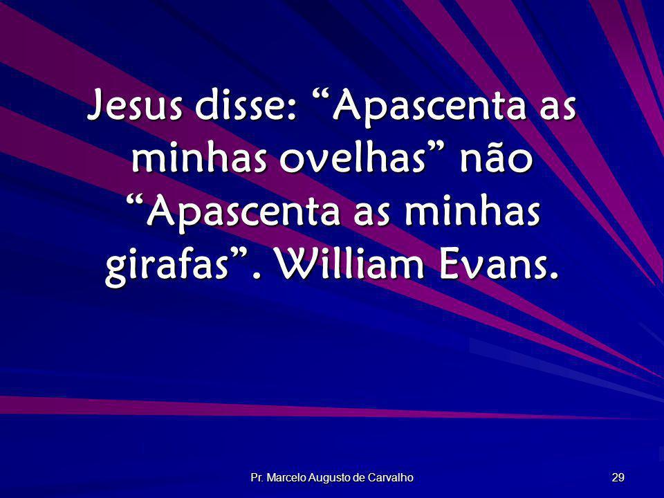 Pr. Marcelo Augusto de Carvalho 29 Jesus disse: Apascenta as minhas ovelhas não Apascenta as minhas girafas. William Evans.