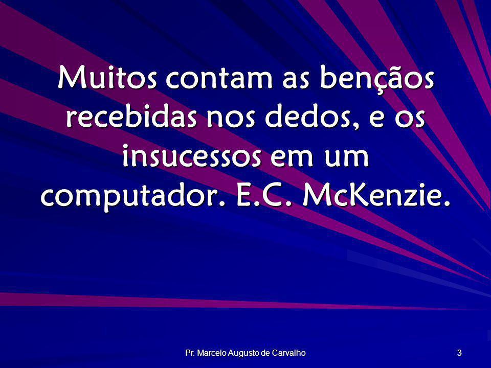 Pr. Marcelo Augusto de Carvalho 3 Muitos contam as bençãos recebidas nos dedos, e os insucessos em um computador. E.C. McKenzie.