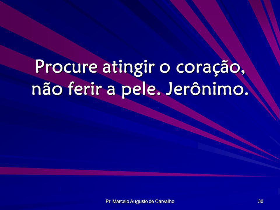 Pr. Marcelo Augusto de Carvalho 30 Procure atingir o coração, não ferir a pele. Jerônimo.