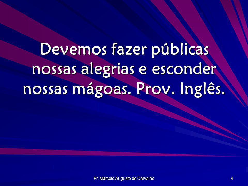 Pr. Marcelo Augusto de Carvalho 4 Devemos fazer públicas nossas alegrias e esconder nossas mágoas. Prov. Inglês.