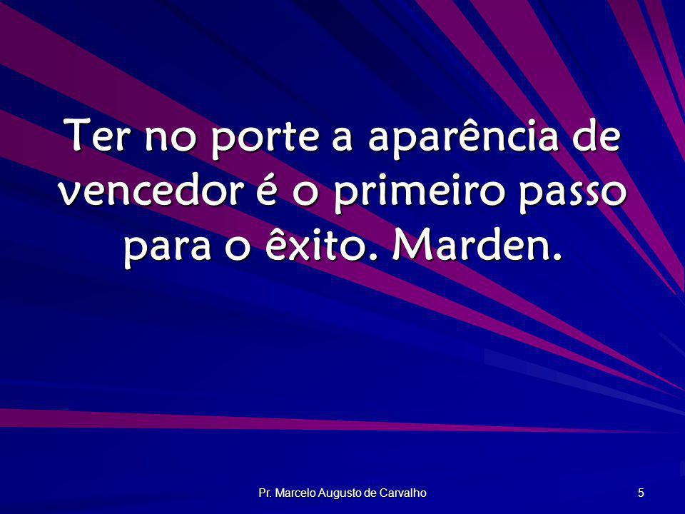 Pr. Marcelo Augusto de Carvalho 5 Ter no porte a aparência de vencedor é o primeiro passo para o êxito. Marden.