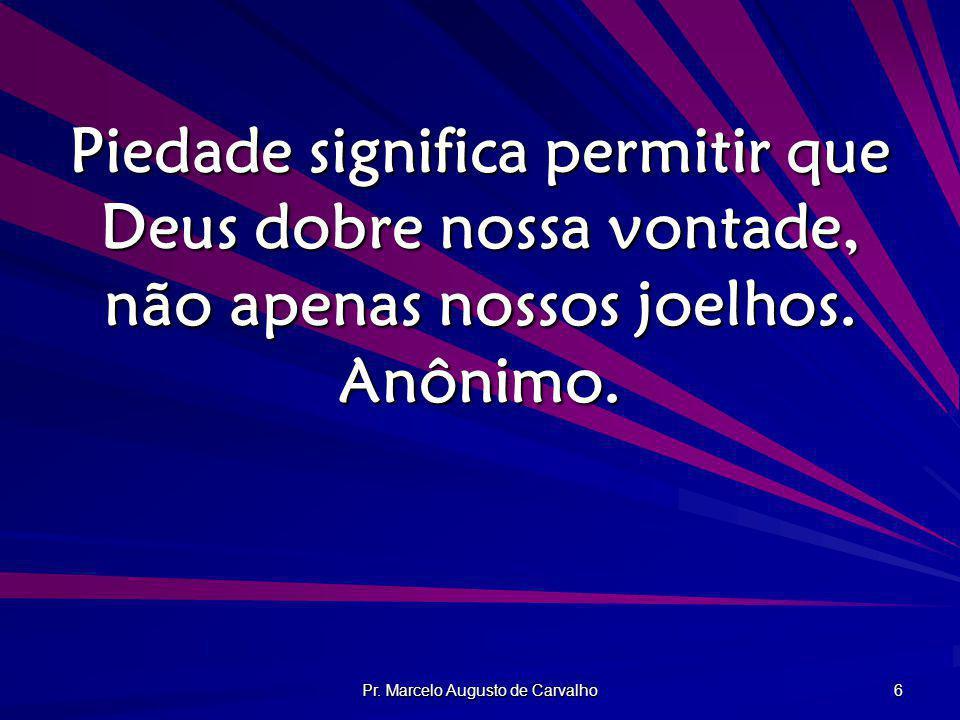 Pr. Marcelo Augusto de Carvalho 6 Piedade significa permitir que Deus dobre nossa vontade, não apenas nossos joelhos. Anônimo.