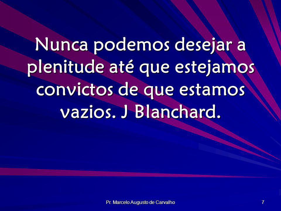Pr. Marcelo Augusto de Carvalho 7 Nunca podemos desejar a plenitude até que estejamos convictos de que estamos vazios. J Blanchard.