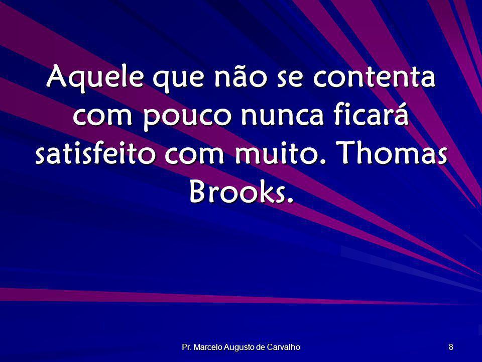 Pr. Marcelo Augusto de Carvalho 8 Aquele que não se contenta com pouco nunca ficará satisfeito com muito. Thomas Brooks.