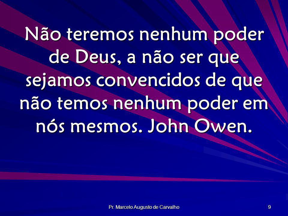 Pr. Marcelo Augusto de Carvalho 9 Não teremos nenhum poder de Deus, a não ser que sejamos convencidos de que não temos nenhum poder em nós mesmos. Joh