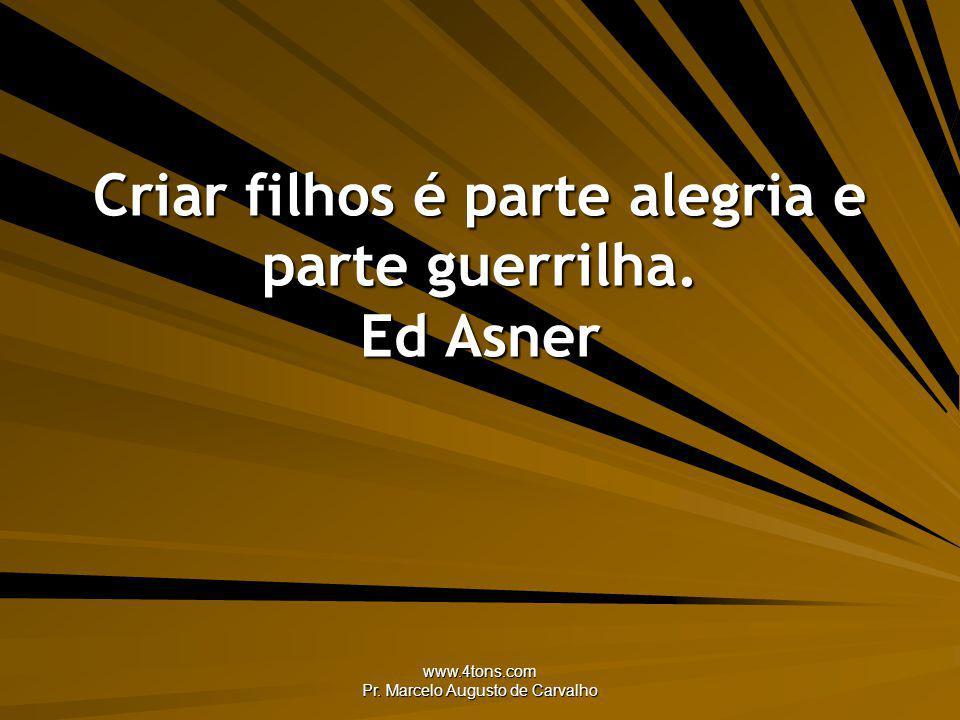 www.4tons.com Pr. Marcelo Augusto de Carvalho Criar filhos é parte alegria e parte guerrilha. Ed Asner