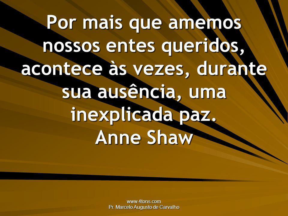 www.4tons.com Pr. Marcelo Augusto de Carvalho Por mais que amemos nossos entes queridos, acontece às vezes, durante sua ausência, uma inexplicada paz.