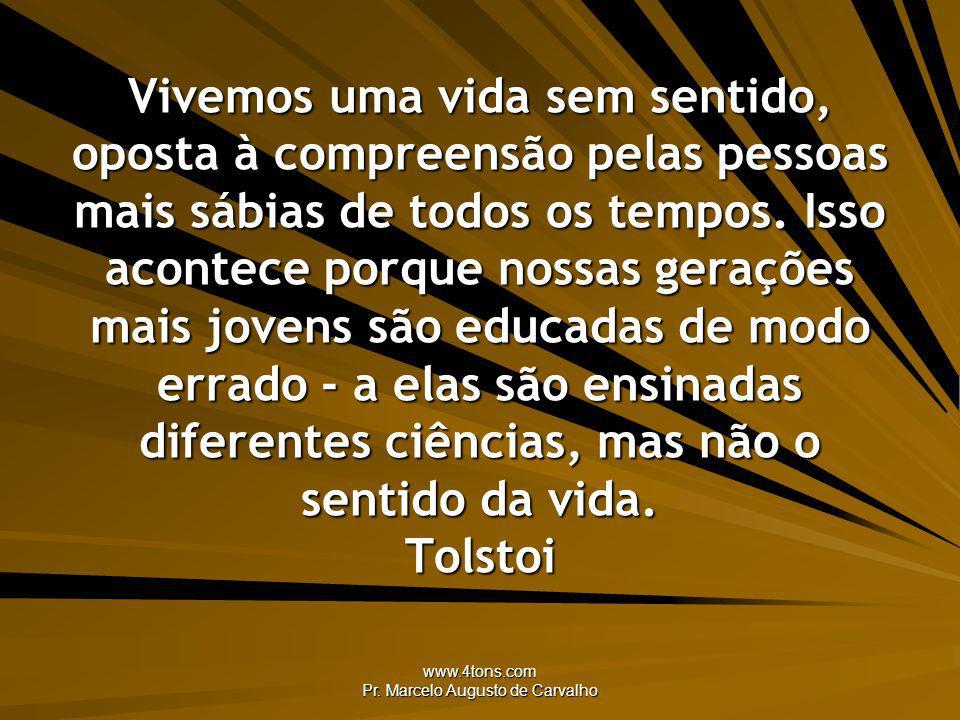 www.4tons.com Pr. Marcelo Augusto de Carvalho Vivemos uma vida sem sentido, oposta à compreensão pelas pessoas mais sábias de todos os tempos. Isso ac