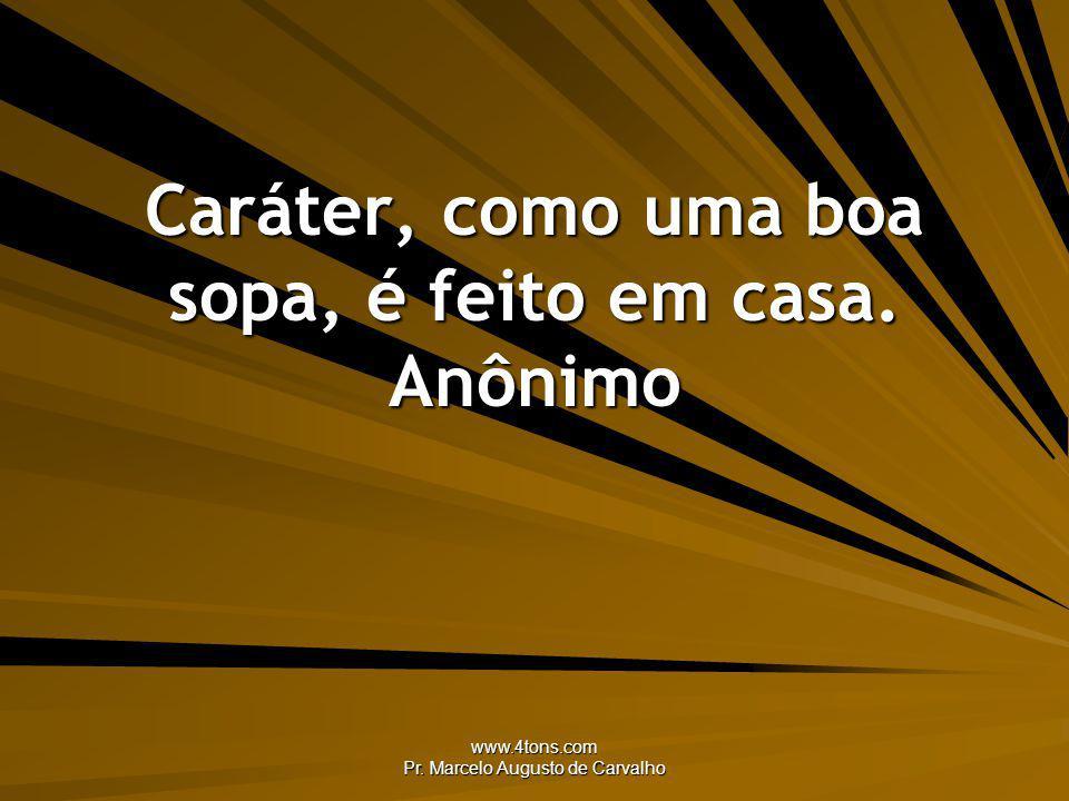 www.4tons.com Pr. Marcelo Augusto de Carvalho Caráter, como uma boa sopa, é feito em casa. Anônimo