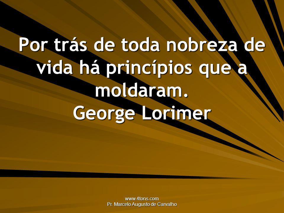 www.4tons.com Pr. Marcelo Augusto de Carvalho Por trás de toda nobreza de vida há princípios que a moldaram. George Lorimer