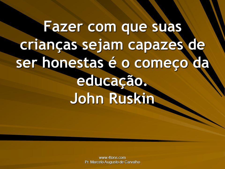 www.4tons.com Pr. Marcelo Augusto de Carvalho Fazer com que suas crianças sejam capazes de ser honestas é o começo da educação. John Ruskin