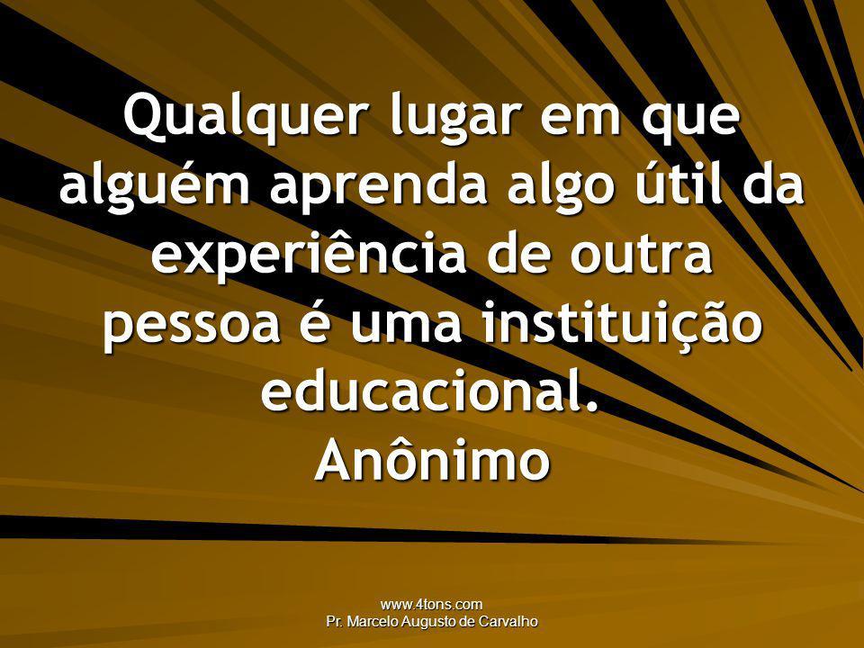 www.4tons.com Pr. Marcelo Augusto de Carvalho Qualquer lugar em que alguém aprenda algo útil da experiência de outra pessoa é uma instituição educacio