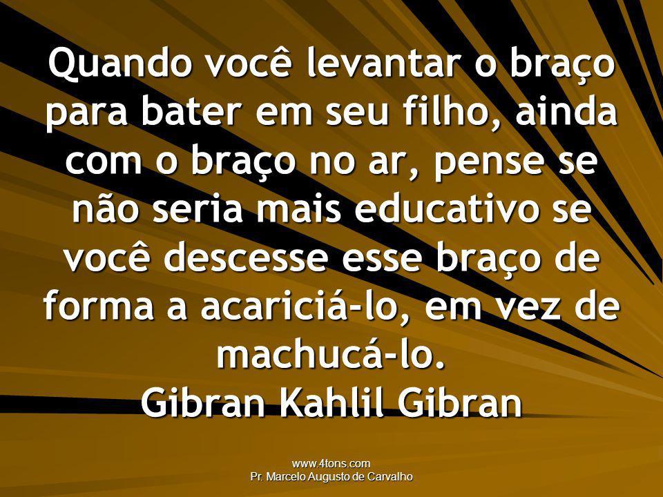 www.4tons.com Pr. Marcelo Augusto de Carvalho Quando você levantar o braço para bater em seu filho, ainda com o braço no ar, pense se não seria mais e