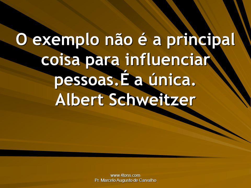 www.4tons.com Pr. Marcelo Augusto de Carvalho O exemplo não é a principal coisa para influenciar pessoas.É a única. Albert Schweitzer