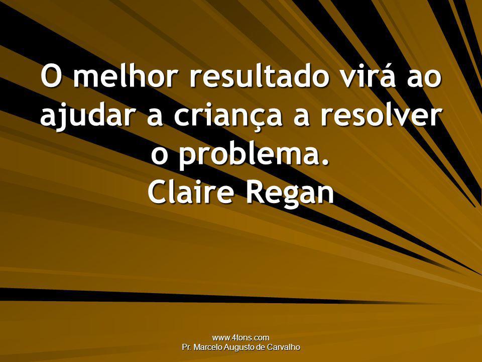 www.4tons.com Pr. Marcelo Augusto de Carvalho O melhor resultado virá ao ajudar a criança a resolver o problema. Claire Regan