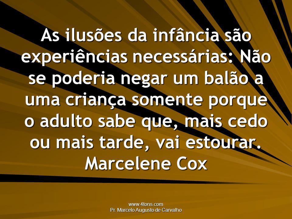 www.4tons.com Pr. Marcelo Augusto de Carvalho As ilusões da infância são experiências necessárias: Não se poderia negar um balão a uma criança somente