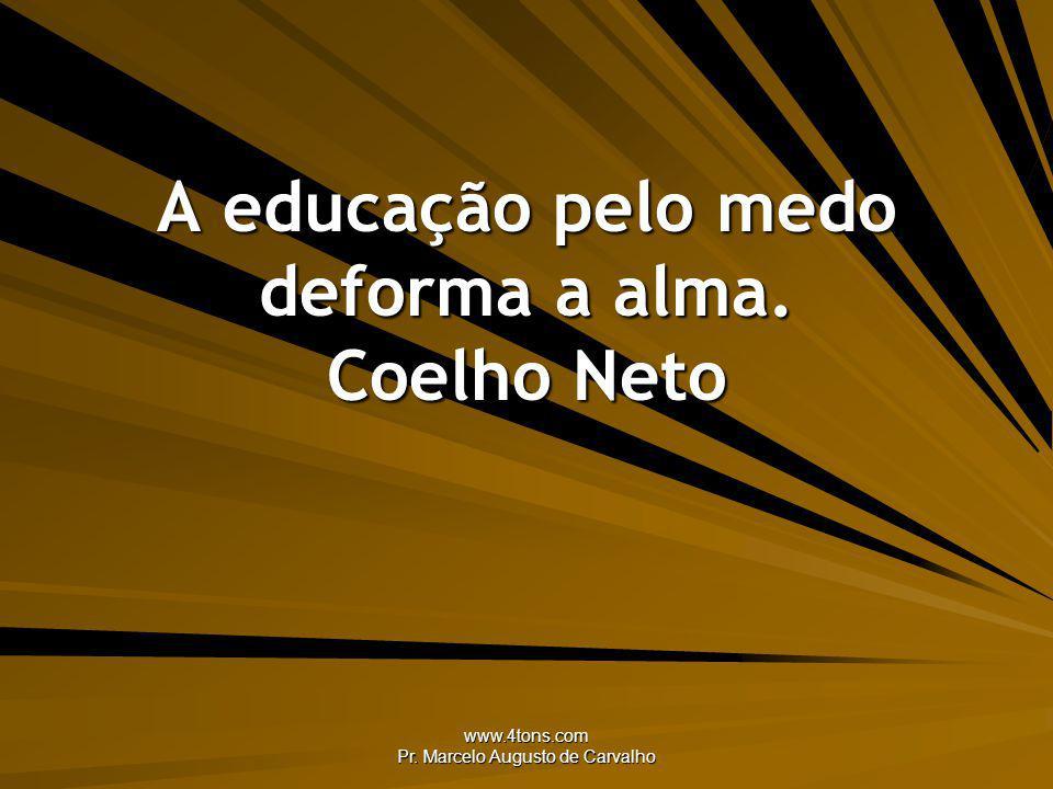www.4tons.com Pr. Marcelo Augusto de Carvalho A educação pelo medo deforma a alma. Coelho Neto