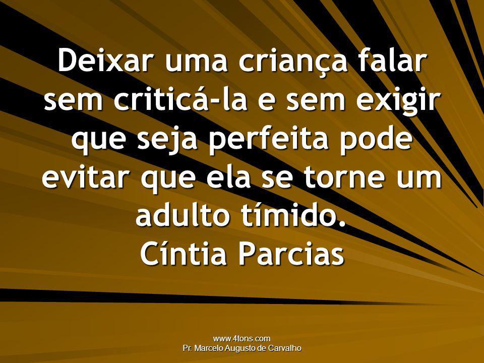 www.4tons.com Pr. Marcelo Augusto de Carvalho Deixar uma criança falar sem criticá-la e sem exigir que seja perfeita pode evitar que ela se torne um a