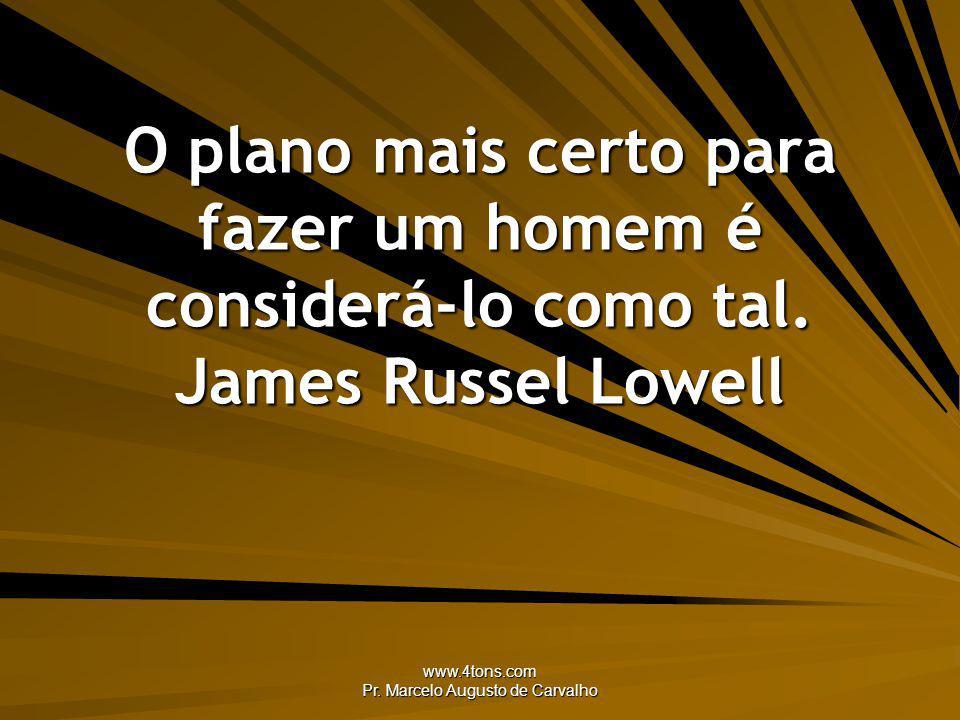 www.4tons.com Pr. Marcelo Augusto de Carvalho O plano mais certo para fazer um homem é considerá-lo como tal. James Russel Lowell