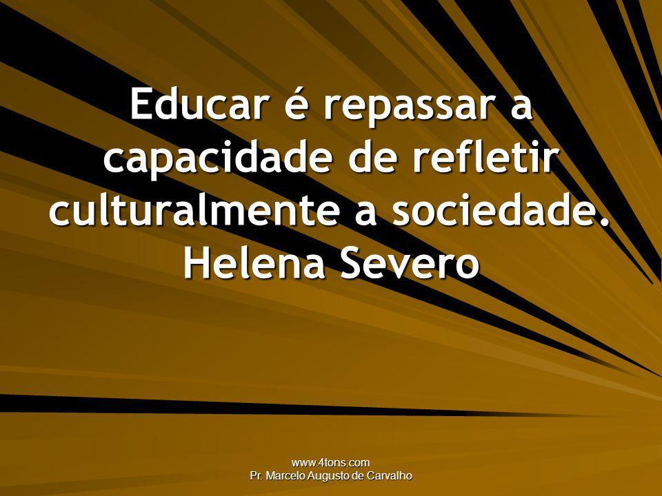 www.4tons.com Pr. Marcelo Augusto de Carvalho Educar é repassar a capacidade de refletir culturalmente a sociedade. Helena Severo