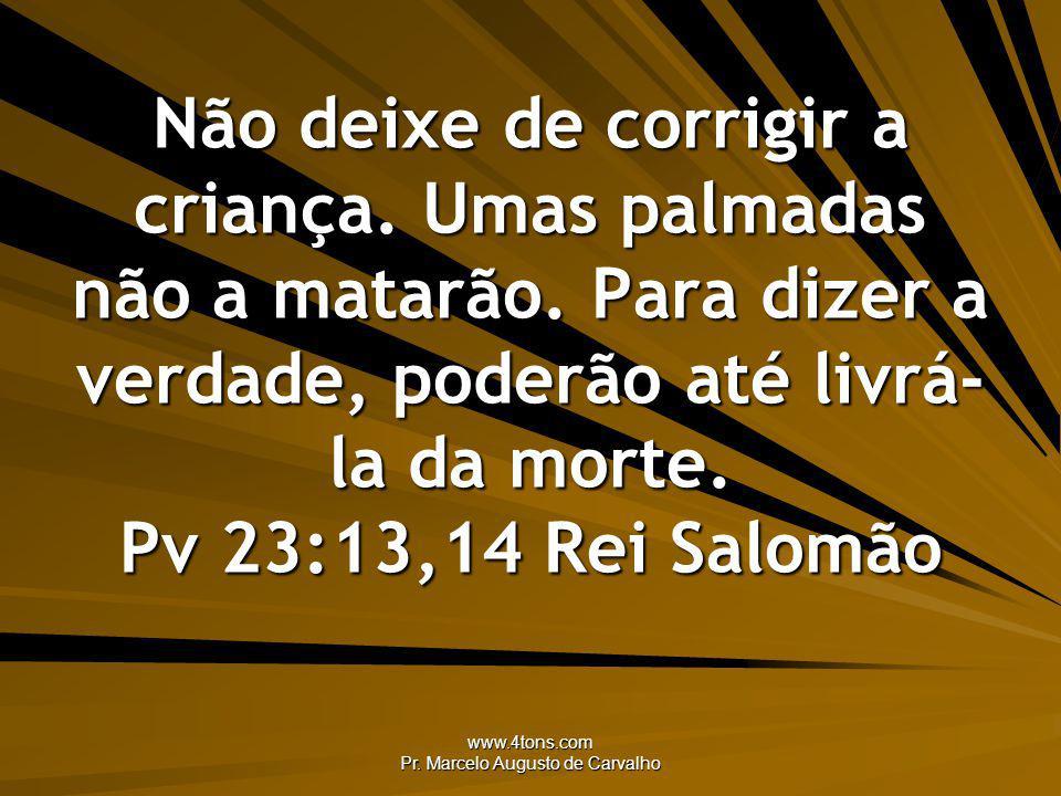www.4tons.com Pr. Marcelo Augusto de Carvalho Não deixe de corrigir a criança. Umas palmadas não a matarão. Para dizer a verdade, poderão até livrá- l